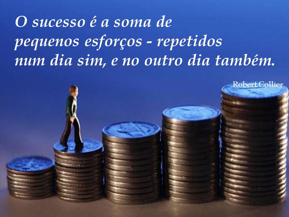 O sucesso é a soma de pequenos esforços - repetidos num dia sim, e no outro dia também. Robert Collier