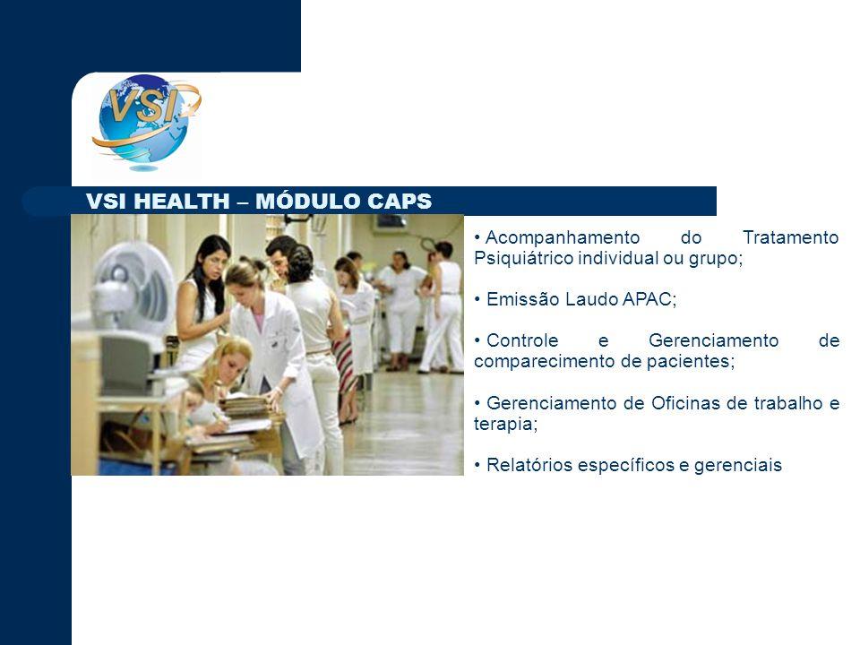 Acompanhamento do Tratamento Psiquiátrico individual ou grupo; Emissão Laudo APAC; Controle e Gerenciamento de comparecimento de pacientes; Gerenciamento de Oficinas de trabalho e terapia; Relatórios específicos e gerenciais VSI HEALTH – MÓDULO CAPS