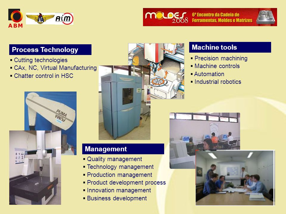 Process Technology  Cutting technologies  CAx, NC, Virtual Manufacturing  Chatter control in HSC Machine tools  Precision machining  Machine controls  Automation  Industrial robotics Management  Quality management  Technology management  Production management  Product development process  Innovation management  Business development