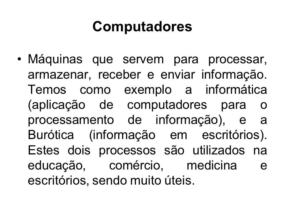 Computadores Máquinas que servem para processar, armazenar, receber e enviar informação. Temos como exemplo a informática (aplicação de computadores p