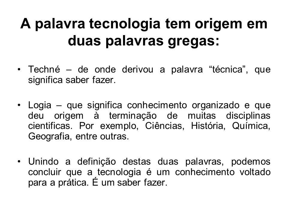 """A palavra tecnologia tem origem em duas palavras gregas: Techné – de onde derivou a palavra """"técnica"""", que significa saber fazer. Logia – que signific"""