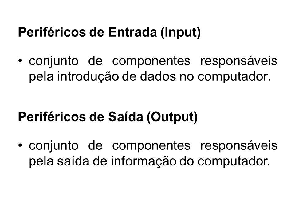 Periféricos de Entrada (Input) conjunto de componentes responsáveis pela introdução de dados no computador. Periféricos de Saída (Output) conjunto de