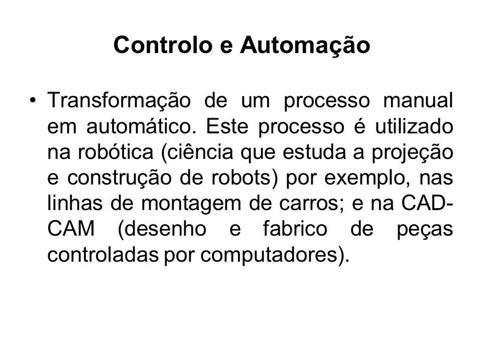 Controlo e Automação Transformação de um processo manual em automático. Este processo é utilizado na robótica (ciência que estuda a projeção e constru