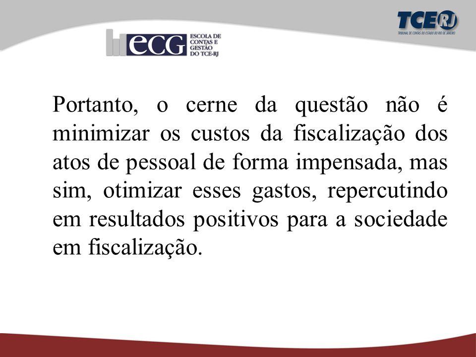 Portanto, o cerne da questão não é minimizar os custos da fiscalização dos atos de pessoal de forma impensada, mas sim, otimizar esses gastos, repercutindo em resultados positivos para a sociedade em fiscalização.