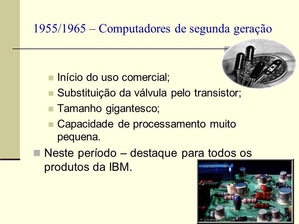 1955/1965 – Computadores de segunda geração Início do uso comercial; Substituição da válvula pelo transistor; Tamanho gigantesco; Capacidade de proces