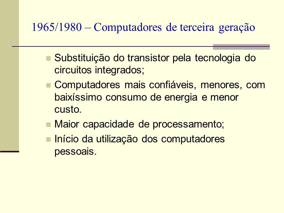1965/1980 – Computadores de terceira geração Substituição do transistor pela tecnologia do circuitos integrados; Computadores mais confiáveis, menores