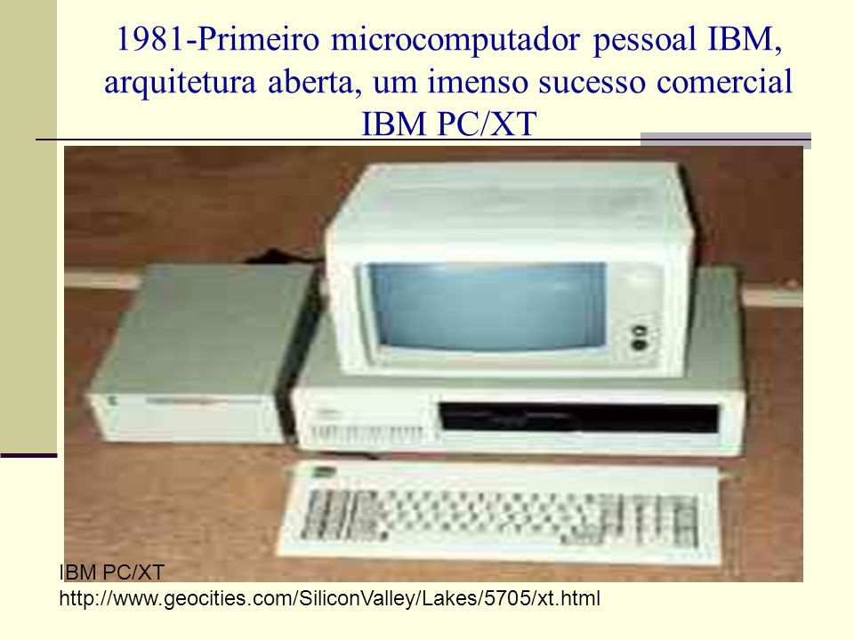 1981-Primeiro microcomputador pessoal IBM, arquitetura aberta, um imenso sucesso comercial IBM PC/XT IBM PC/XT http://www.geocities.com/SiliconValley/
