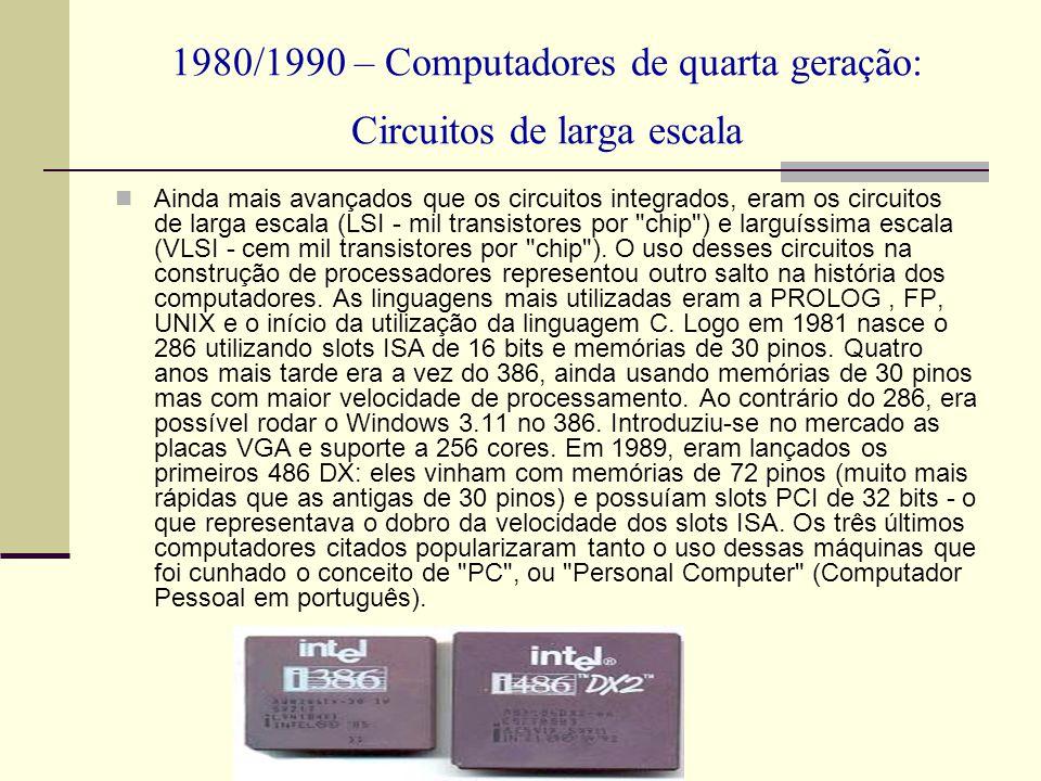 1980/1990 – Computadores de quarta geração: Circuitos de larga escala Ainda mais avançados que os circuitos integrados, eram os circuitos de larga esc