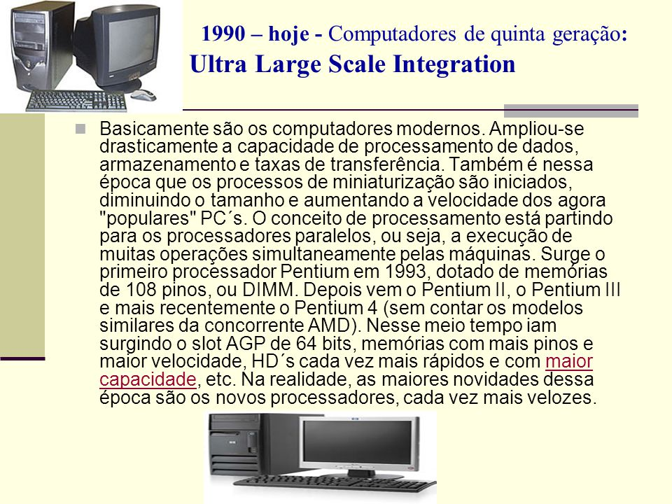 1990 – hoje - Computadores de quinta geração: Ultra Large Scale Integration Basicamente são os computadores modernos. Ampliou-se drasticamente a capac