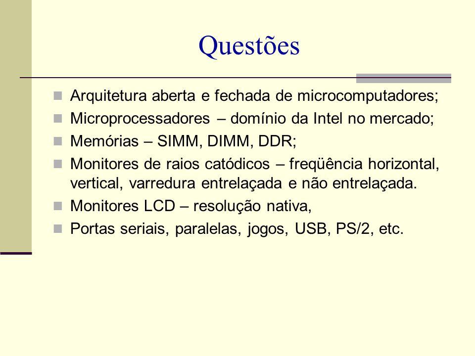 Questões Arquitetura aberta e fechada de microcomputadores; Microprocessadores – domínio da Intel no mercado; Memórias – SIMM, DIMM, DDR; Monitores de