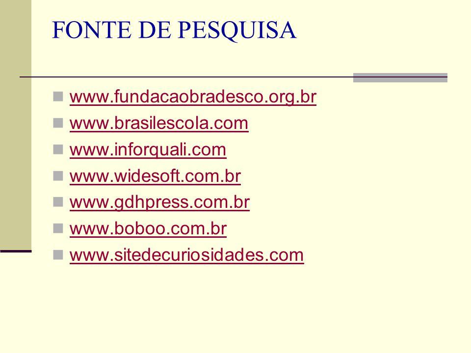 FONTE DE PESQUISA www.fundacaobradesco.org.br www.brasilescola.com www.inforquali.com www.widesoft.com.br www.gdhpress.com.br www.boboo.com.br www.sit