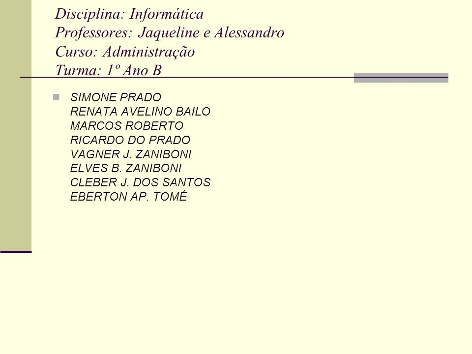 Disciplina: Informática Professores: Jaqueline e Alessandro Curso: Administração Turma: 1º Ano B SIMONE PRADO RENATA AVELINO BAILO MARCOS ROBERTO RICA