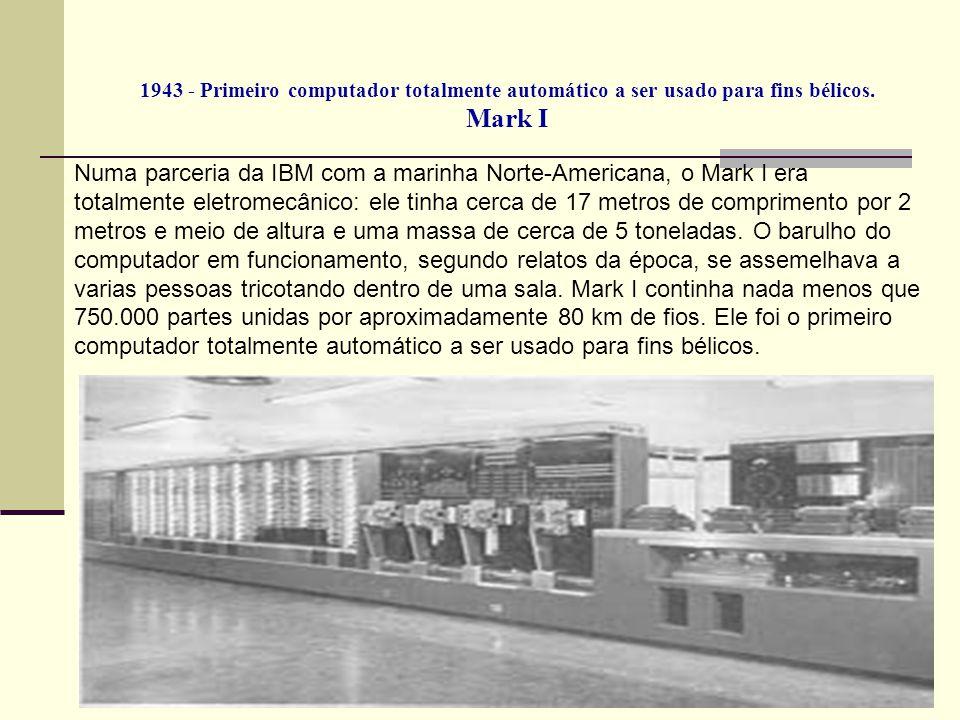 1943 - Primeiro computador totalmente automático a ser usado para fins bélicos. Mark I Numa parceria da IBM com a marinha Norte-Americana, o Mark I er
