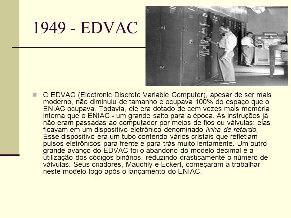 1949 - EDVAC O EDVAC (Electronic Discrete Variable Computer), apesar de ser mais moderno, não diminuiu de tamanho e ocupava 100% do espaço que o ENIAC