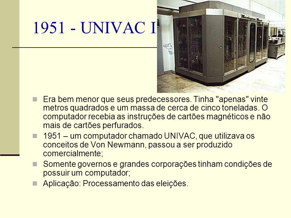 1951 - UNIVAC I Era bem menor que seus predecessores. Tinha