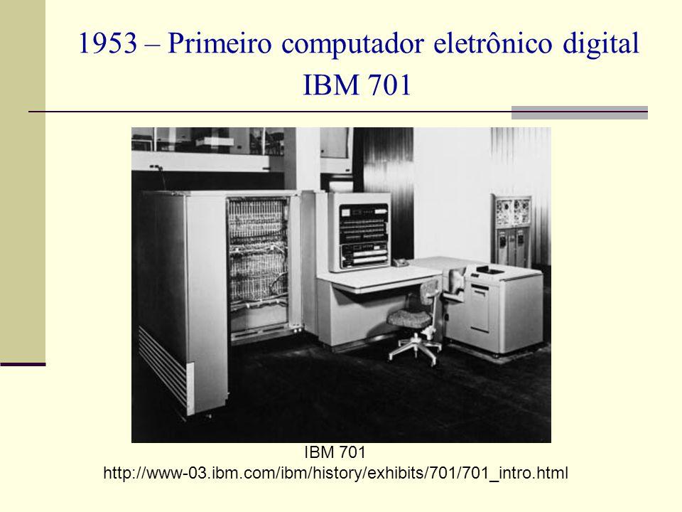 1953 – Primeiro computador eletrônico digital IBM 701 IBM 701 http://www-03.ibm.com/ibm/history/exhibits/701/701_intro.html
