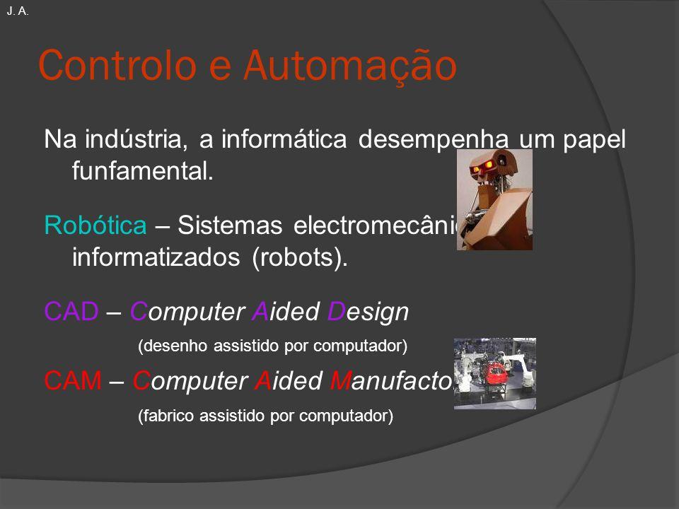 Controlo e Automação Na indústria, a informática desempenha um papel funfamental. Robótica – Sistemas electromecânicos informatizados (robots). CAD –