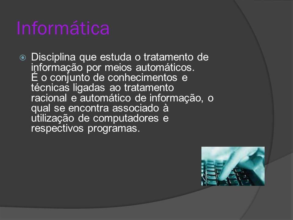 Informática  Disciplina que estuda o tratamento de informação por meios automáticos. É o conjunto de conhecimentos e técnicas ligadas ao tratamento r