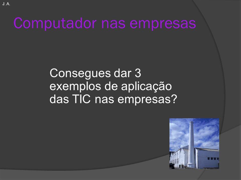 Computador nas empresas Consegues dar 3 exemplos de aplicação das TIC nas empresas? J. A.
