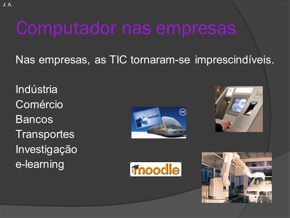Computador nas empresas Nas empresas, as TIC tornaram-se imprescindíveis. Indústria Comércio Bancos Transportes Investigação e-learning J. A.