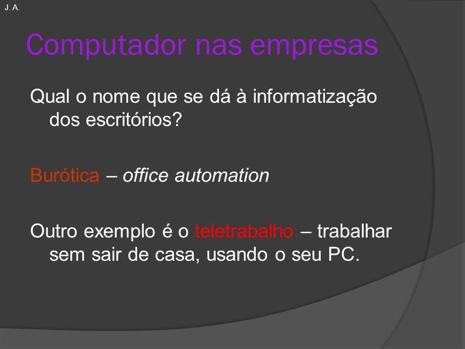 Computador nas empresas Qual o nome que se dá à informatização dos escritórios? Burótica – office automation Outro exemplo é o teletrabalho – trabalha