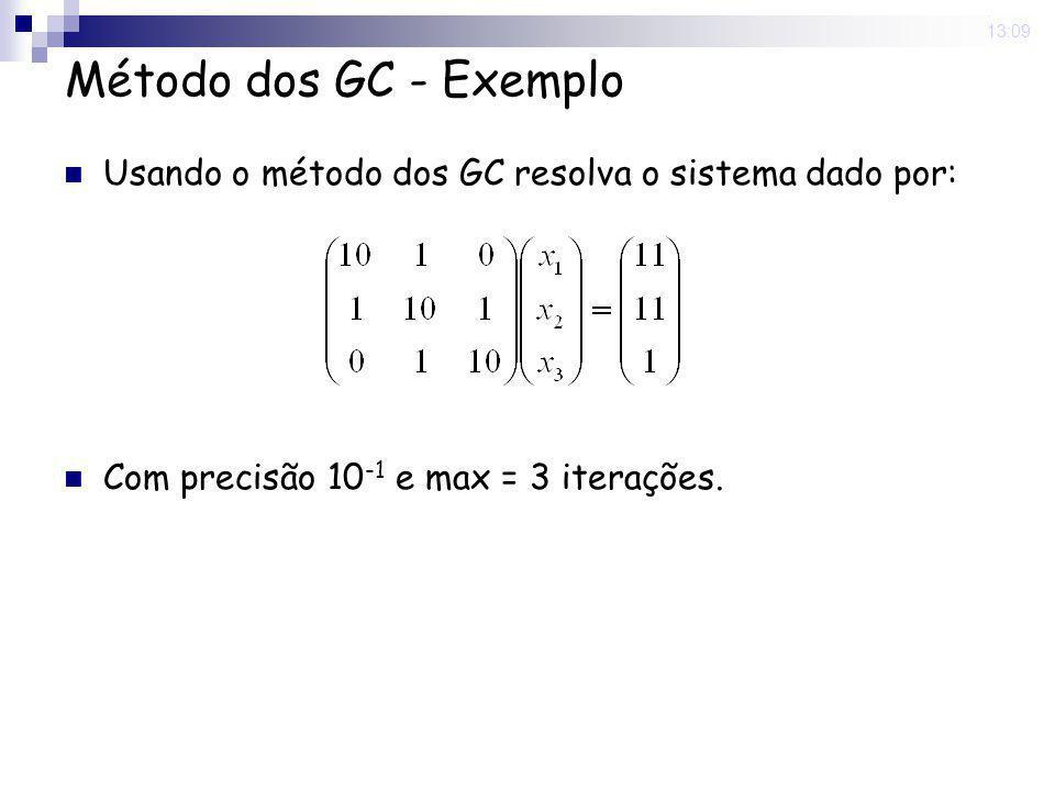 16 Nov 2008. 13:09 Método dos GC - Exemplo Usando o método dos GC resolva o sistema dado por: Com precisão 10 -1 e max = 3 iterações.