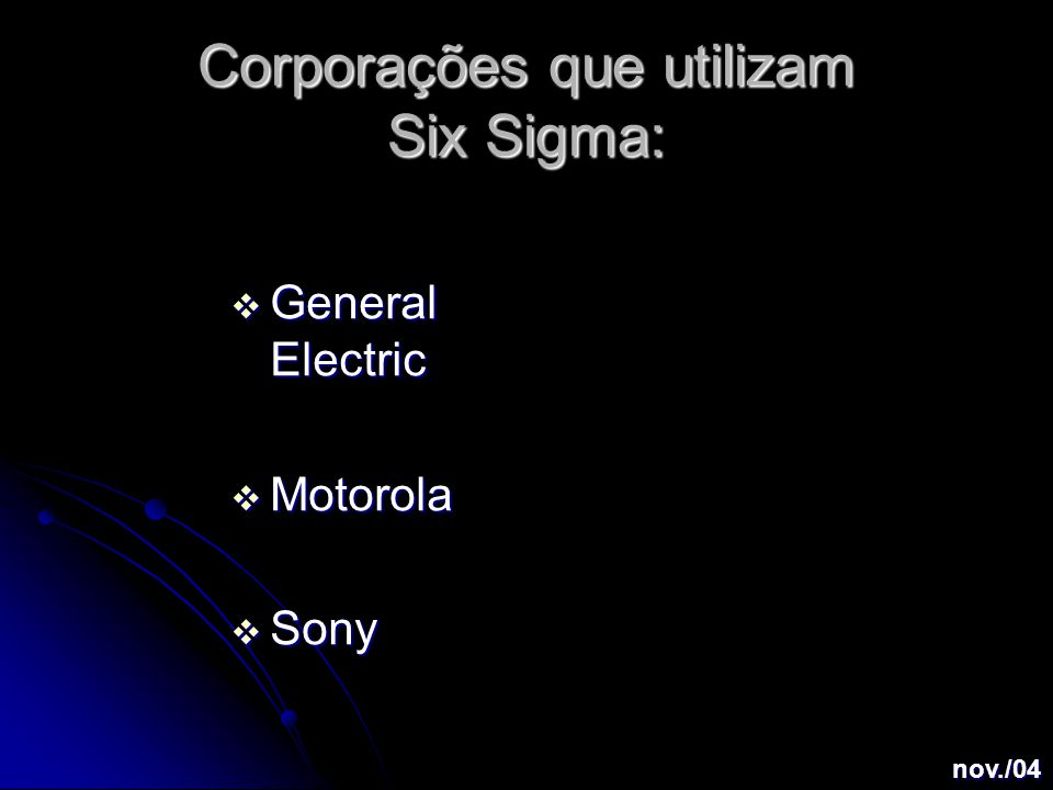 Corporações que utilizam Six Sigma:  General Electric  Motorola  Sony nov./04