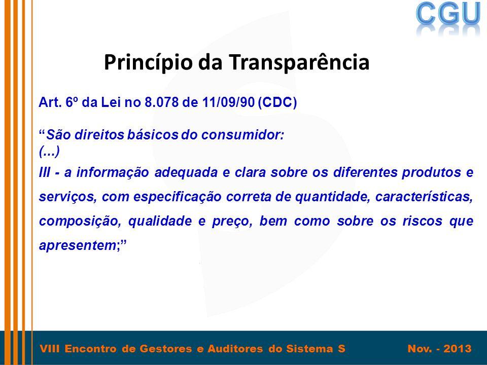 """VIII Encontro de Gestores e Auditores do Sistema S Nov. - 2013 Princípio da Transparência Art. 6º da Lei no 8.078 de 11/09/90 (CDC) """"São direitos bási"""