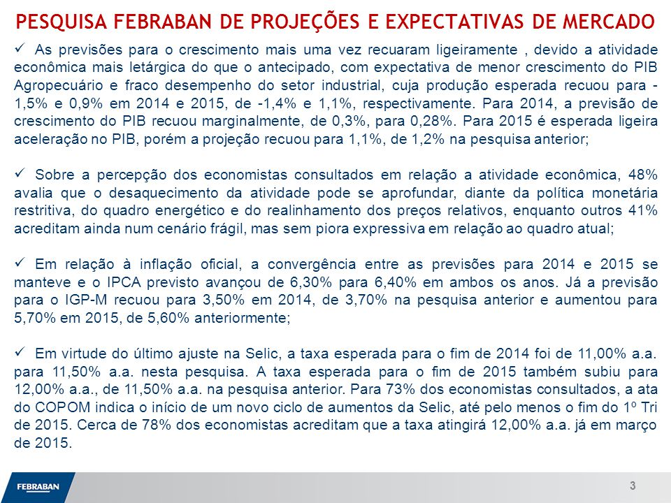 Apresentação ao Senado PESQUISA FEBRABAN DE PROJEÇÕES E EXPECTATIVAS DE MERCADO As previsões para o crescimento mais uma vez recuaram ligeiramente, devido a atividade econômica mais letárgica do que o antecipado, com expectativa de menor crescimento do PIB Agropecuário e fraco desempenho do setor industrial, cuja produção esperada recuou para - 1,5% e 0,9% em 2014 e 2015, de -1,4% e 1,1%, respectivamente.