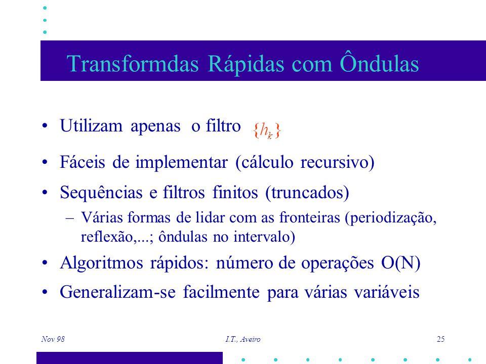 Nov 98 I.T., Aveiro 25 Transformdas Rápidas com Ôndulas Utilizam apenas o filtro Fáceis de implementar (cálculo recursivo) Sequências e filtros finitos (truncados) –Várias formas de lidar com as fronteiras (periodização, reflexão,...; ôndulas no intervalo) Algoritmos rápidos: número de operações O(N) Generalizam-se facilmente para várias variáveis