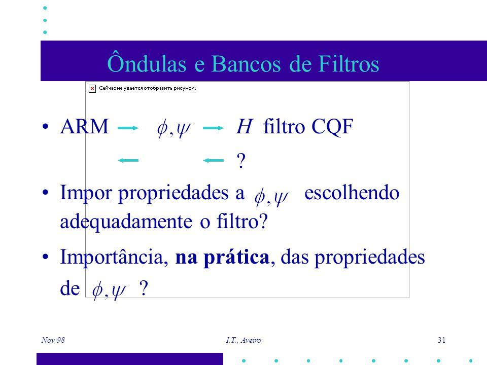 Nov 98 I.T., Aveiro 31 Ôndulas e Bancos de Filtros ARM H filtro CQF ? Impor propriedades a escolhendo adequadamente o filtro? Importância, na prática,