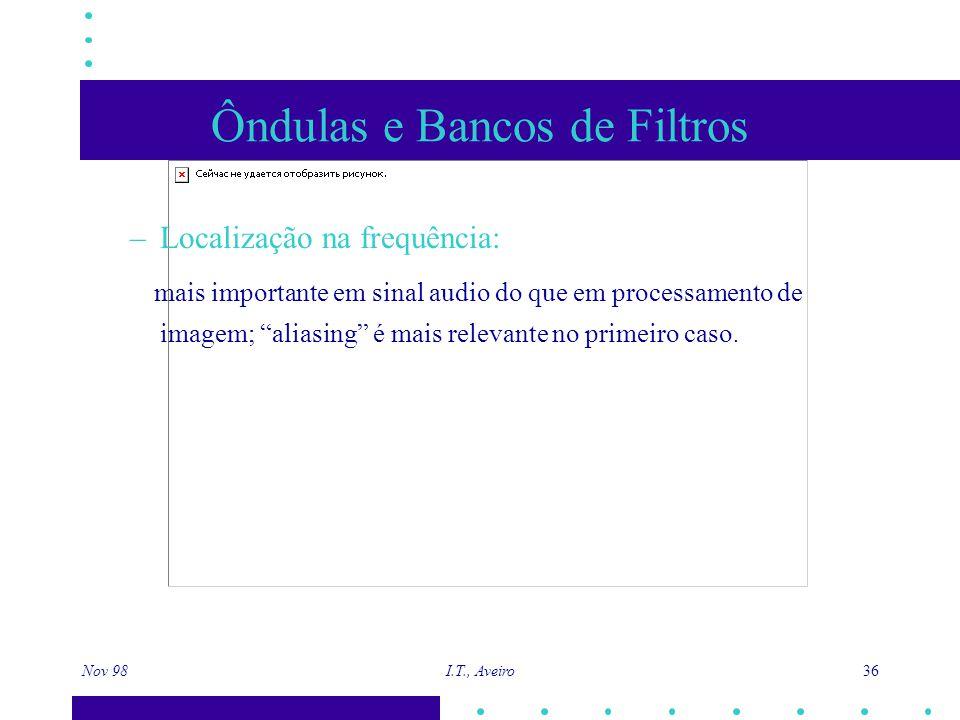 Nov 98 I.T., Aveiro 36 Ôndulas e Bancos de Filtros –Localização na frequência: mais importante em sinal audio do que em processamento de imagem; aliasing é mais relevante no primeiro caso.