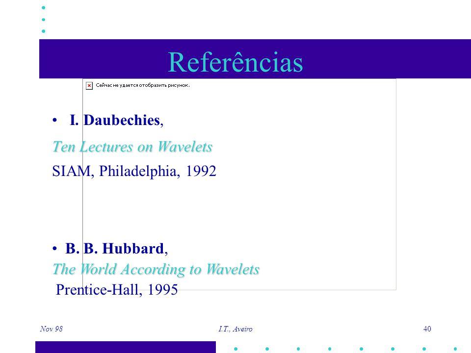 Nov 98 I.T., Aveiro 40 Referências I. Daubechies, Ten Lectures on Wavelets SIAM, Philadelphia, 1992 B. B. Hubbard, The World According to Wavelets Pre