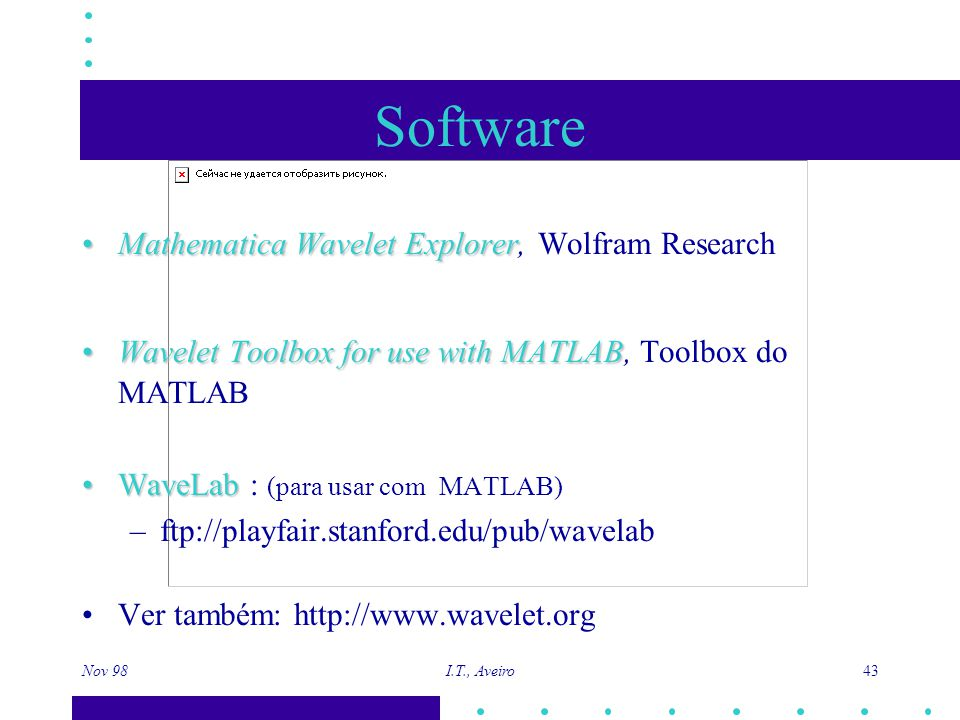 Nov 98 I.T., Aveiro 43 Software Mathematica Wavelet ExplorerMathematica Wavelet Explorer, Wolfram Research Wavelet Toolbox for use with MATLABWavelet Toolbox for use with MATLAB, Toolbox do MATLAB WaveLabWaveLab : (para usar com MATLAB) –ftp://playfair.stanford.edu/pub/wavelab Ver também: http://www.wavelet.org