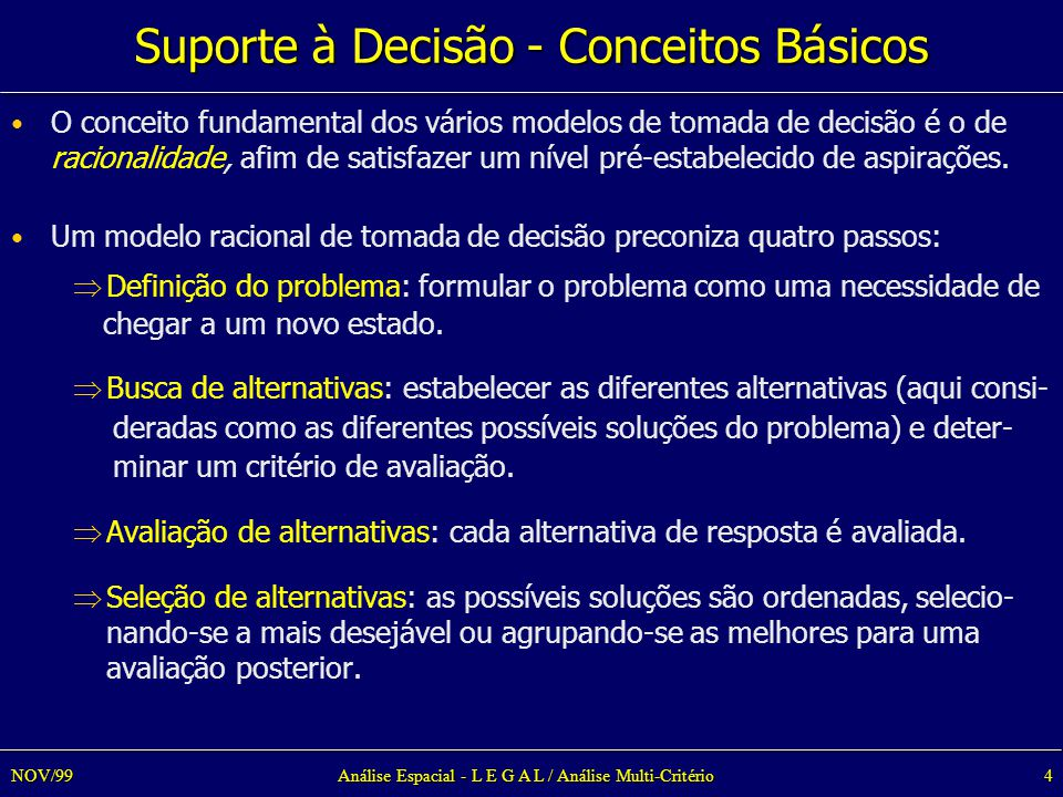 Análise Espacial - L E G A L / Análise Multi-Critério4NOV/99 Suporte à Decisão - Conceitos Básicos O conceito fundamental dos vários modelos de tomada de decisão é o de racionalidade, afim de satisfazer um nível pré-estabelecido de aspirações.