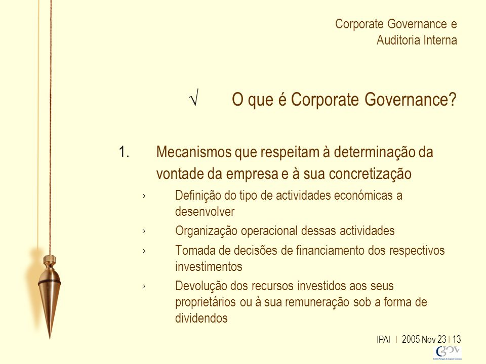 IPAI I 2005 Nov 23 I 13 Corporate Governance e Auditoria Interna √ O que é Corporate Governance? 1.Mecanismos que respeitam à determinação da vontade