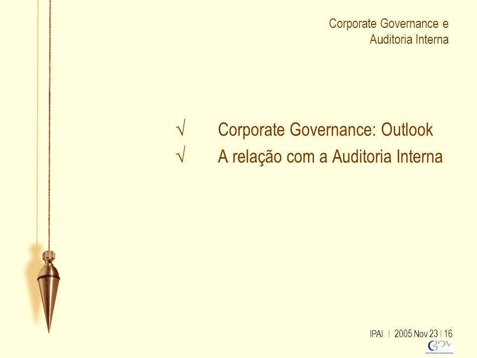 IPAI I 2005 Nov 23 I 16 Corporate Governance e Auditoria Interna √ Corporate Governance: Outlook √ A relação com a Auditoria Interna