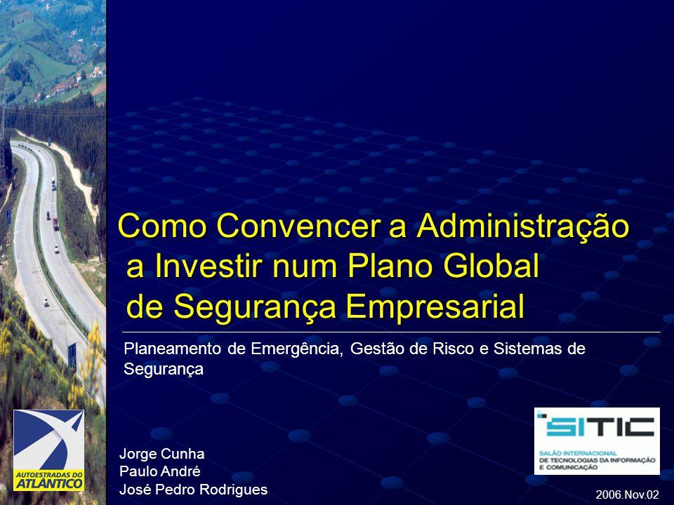 Como Convencer a Administração a Investir num Plano Global de Segurança Empresarial Jorge Cunha Paulo André José Pedro Rodrigues 2006.Nov.02 Planeamento de Emergência, Gestão de Risco e Sistemas de Segurança