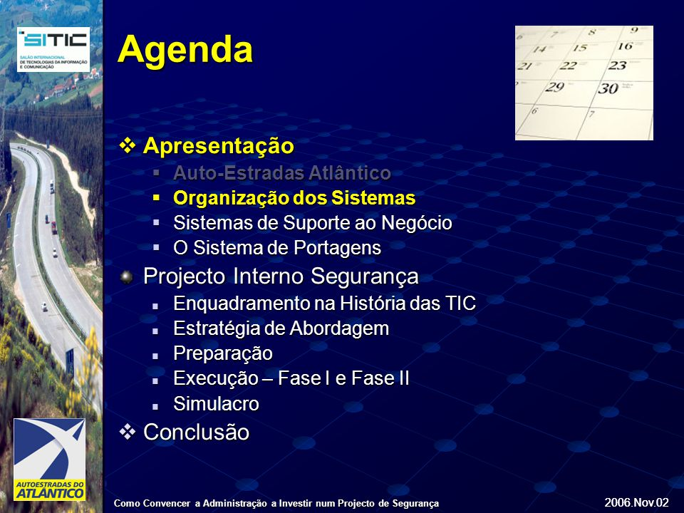 2006.Nov.02 Como Convencer a Administração a Investir num Projecto de Segurança 2006.Nov.02 Infra-Estrutura de Suporte Sistemas de Suporte ao Negócio Sistemas de Suporte à Operação Sistemas Complementares/Infra-Estrutura Apresentação Organização dos Sistemas Backbone Fibra Óptica Sistema de Transporte de Comunicações - SDH Comunicações DadosComunicações de Voz Comunicações Dados (Gb Ethernet), SOS e CCTV Sistemas da Concessão Sistemas de Cobrança de Portagem BackOffice Exploração ERP Minimal Sistemas de Controlo EAO SIGA – Gestão Infra-Estrutura Rodoviária SOS Rede Rádio Sistemas Segurança Web Site Armazenamento Autenticação E-Mail