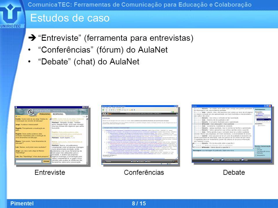 ComunicaTEC: Ferramentas de Comunicação para Educação e Colaboração Pimentel8 / 15 Estudos de caso  Entreviste (ferramenta para entrevistas) Conferências (fórum) do AulaNet Debate (chat) do AulaNet EntrevisteConferênciasDebate