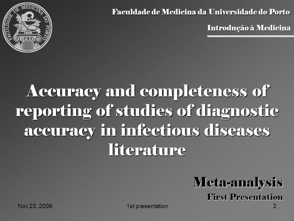 Nov 23, 20061st presentation2 Accuracy and completeness of reporting of studies of diagnostic accuracy in infectious diseases literature Meta-analysis First Presentation Faculdade de Medicina da Universidade do Porto Faculdade de Medicina da Universidade do Porto Introdução à Medicina Introdução à Medicina