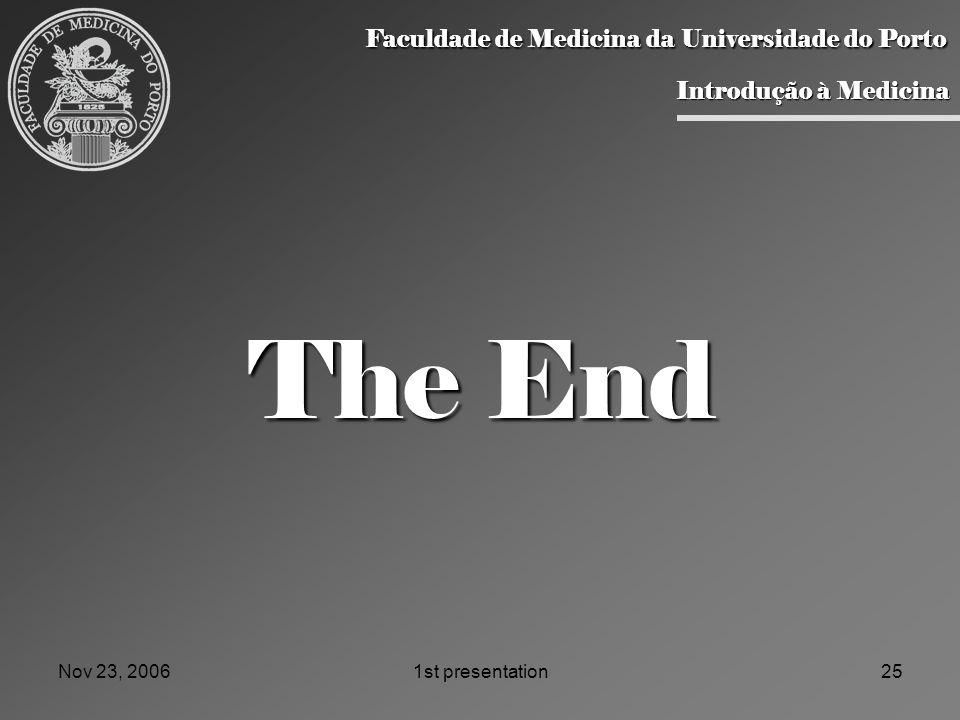 Nov 23, 20061st presentation25 The End Faculdade de Medicina da Universidade do Porto Faculdade de Medicina da Universidade do Porto Introdução à Medicina Introdução à Medicina