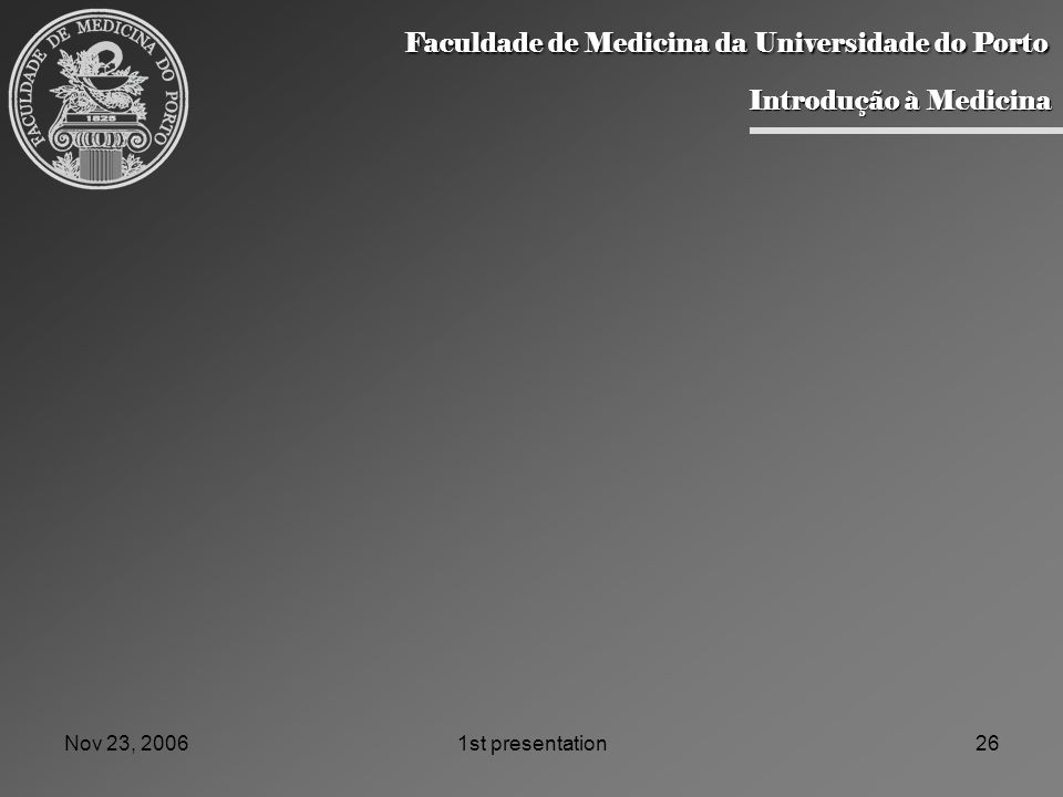 Nov 23, 20061st presentation26 Faculdade de Medicina da Universidade do Porto Faculdade de Medicina da Universidade do Porto Introdução à Medicina Introdução à Medicina