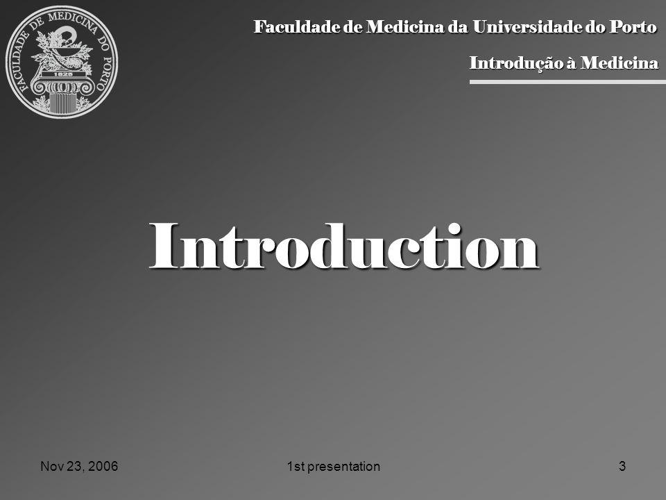 Nov 23, 20061st presentation3 Introduction Faculdade de Medicina da Universidade do Porto Faculdade de Medicina da Universidade do Porto Introdução à Medicina Introdução à Medicina