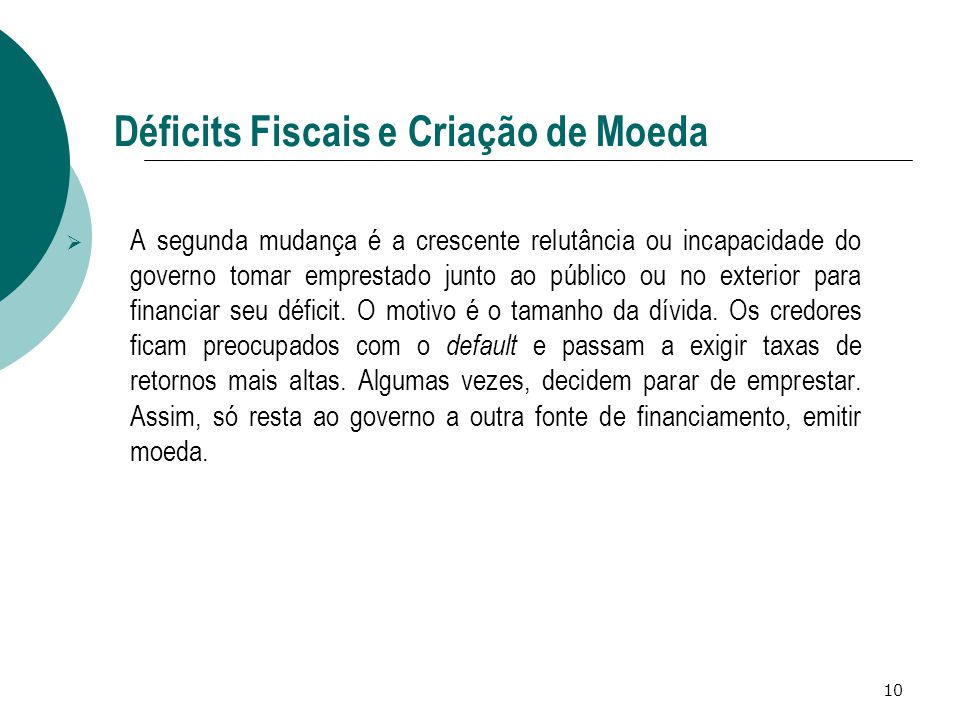 10 Déficits Fiscais e Criação de Moeda  A segunda mudança é a crescente relutância ou incapacidade do governo tomar emprestado junto ao público ou no