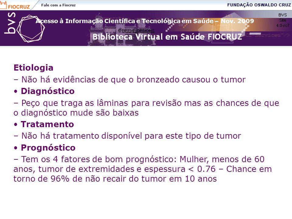Acesso à Informação Científica e Tecnológica em Saúde – Nov. 2009 Etiologia – Não há evidências de que o bronzeado causou o tumor Diagnóstico – Peço q