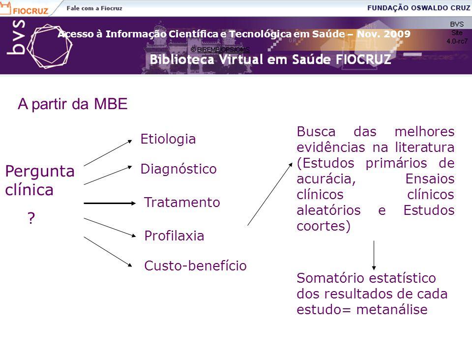Acesso à Informação Científica e Tecnológica em Saúde – Nov. 2009 A partir da MBE Pergunta clínica ? Etiologia Diagnóstico Tratamento Profilaxia Custo