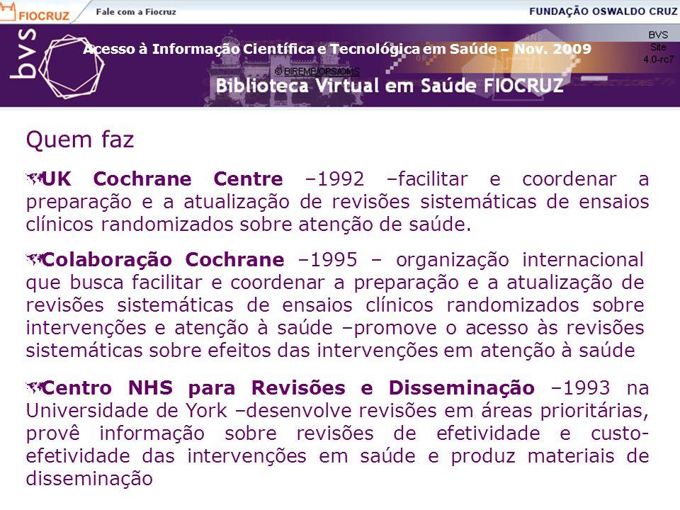 Acesso à Informação Científica e Tecnológica em Saúde – Nov. 2009 Quem faz  UK Cochrane Centre –1992 –facilitar e coordenar a preparação e a atualiza