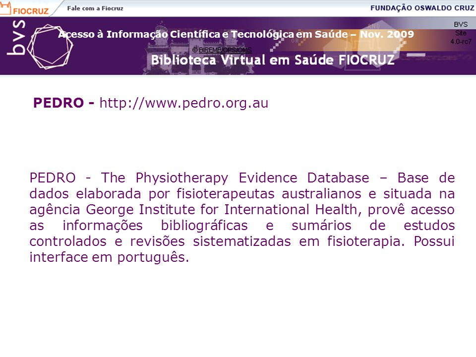 PEDRO - http://www.pedro.org.au PEDRO - The Physiotherapy Evidence Database – Base de dados elaborada por fisioterapeutas australianos e situada na ag