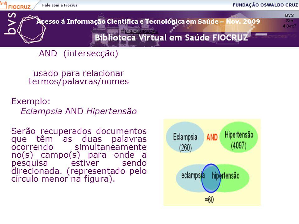 Acesso à Informação Científica e Tecnológica em Saúde – Nov. 2009 AND (intersecção) usado para relacionar termos/palavras/nomes Exemplo: Eclampsia AND